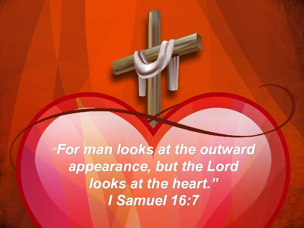"""For man looks at the outward appearance, but the Lord looks at the heart."