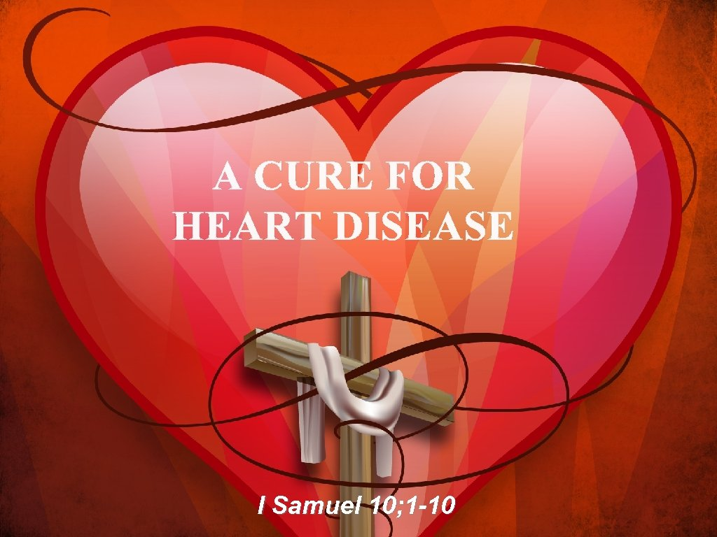 A CURE FOR HEART DISEASE I Samuel 10; 1 -10