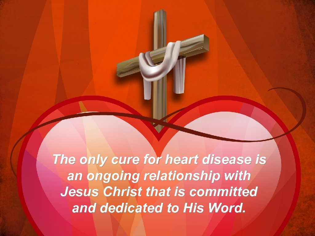 The only cure for heart disease is an ongoing relationship with Jesus Christ that