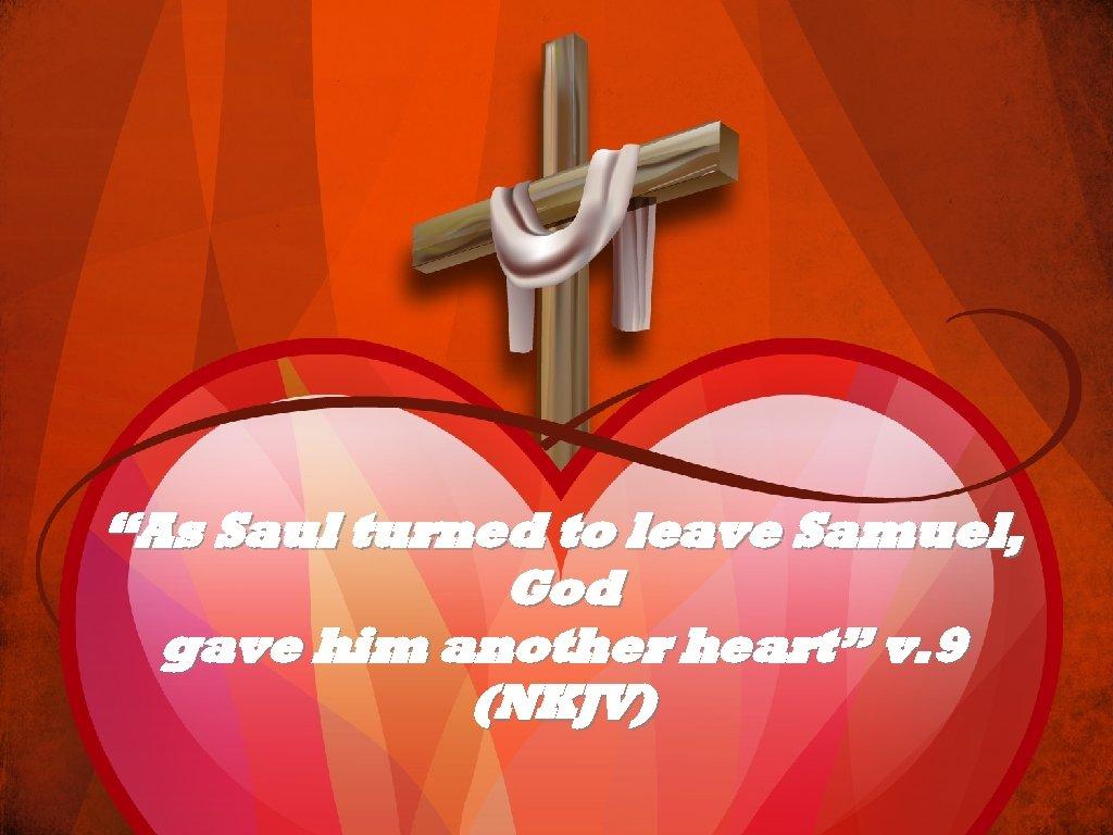 """""""As Saul turned to leave Samuel, God gave him another heart"""" v. 9 (NKJV)"""