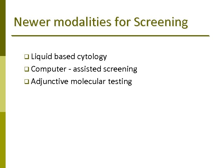 Newer modalities for Screening q Liquid based cytology q Computer ‐ assisted screening q
