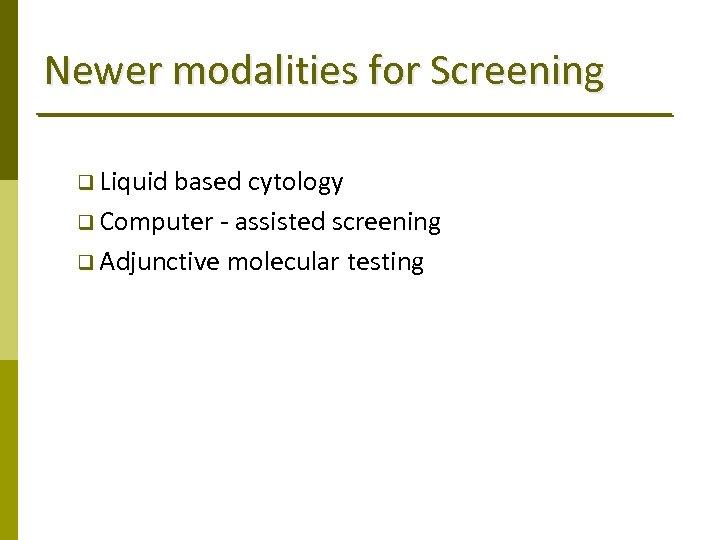 Newer modalities for Screening q Liquid based cytology q Computer ‐ assisted screening q
