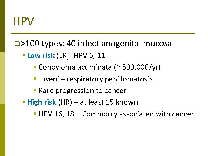 HPV q >100 types; 40 infect anogenital mucosa § Low risk (LR)‐ HPV 6,