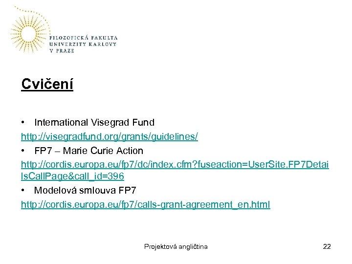 Cvičení • International Visegrad Fund http: //visegradfund. org/grants/guidelines/ • FP 7 – Marie Curie