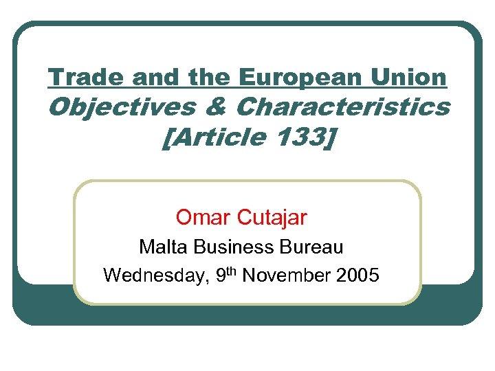 Trade and the European Union Objectives & Characteristics [Article 133] Omar Cutajar Malta Business
