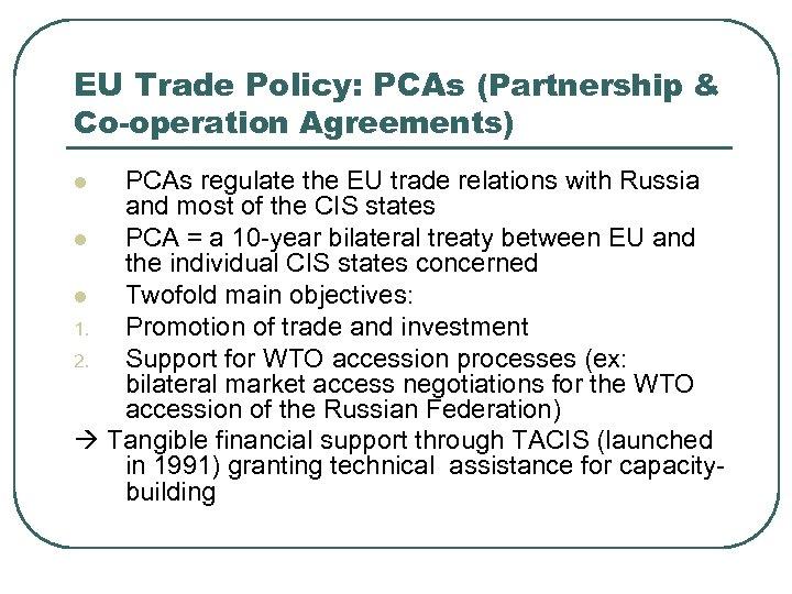 EU Trade Policy: PCAs (Partnership & Co-operation Agreements) PCAs regulate the EU trade relations