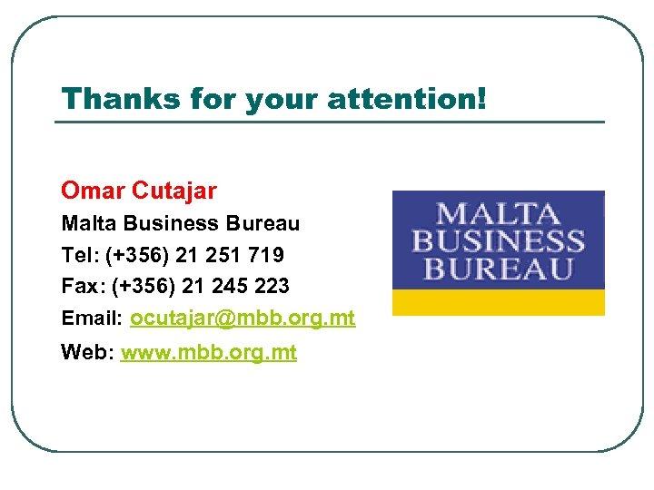 Thanks for your attention! Omar Cutajar Malta Business Bureau Tel: (+356) 21 251 719