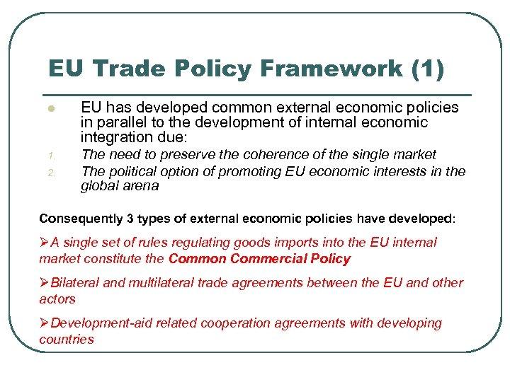 EU Trade Policy Framework (1) l EU has developed common external economic policies in