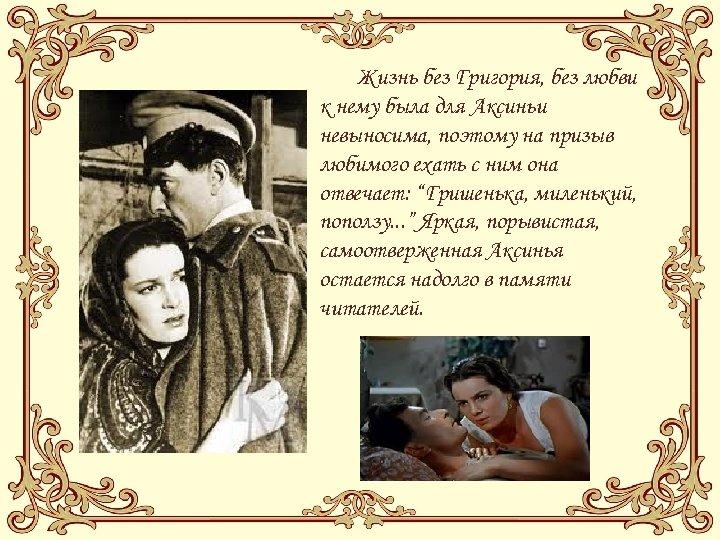 Жизнь без Григория, без любви к нему была для Аксиньи невыносима, поэтому на призыв