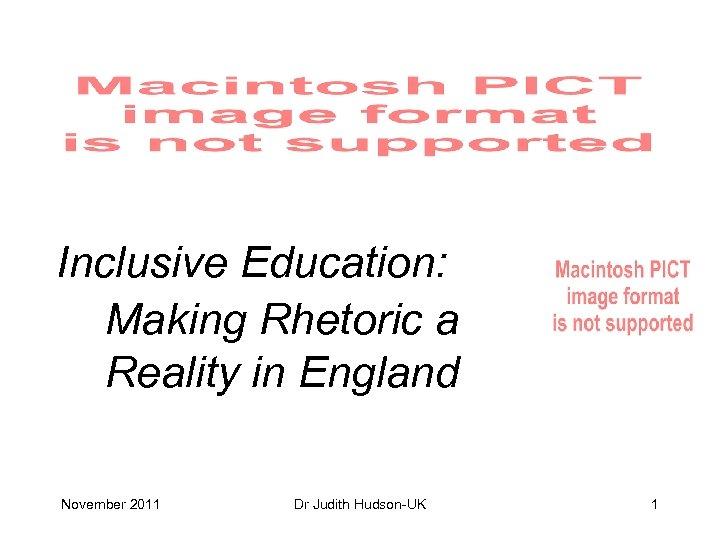 Inclusive Education: Making Rhetoric a Reality in England November 2011 Dr Judith Hudson-UK 1