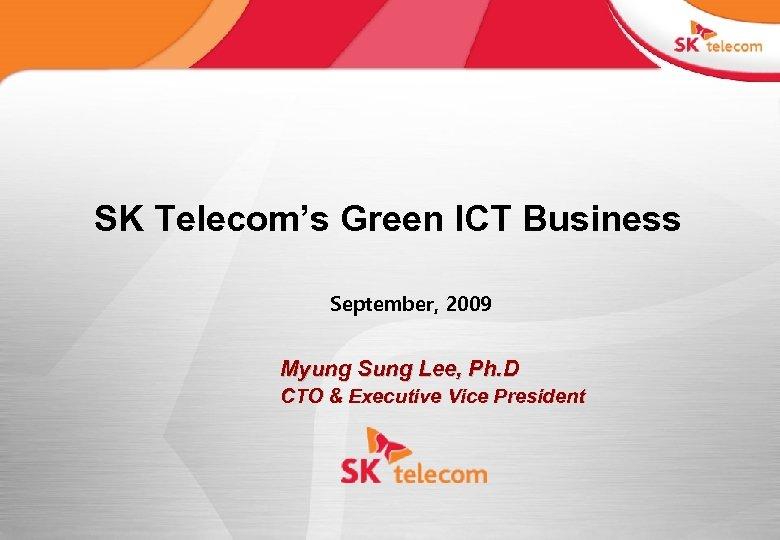 SK Telecom's Green ICT Business September, 2009 Myung Sung Lee, Ph. D CTO &