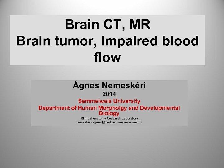 Brain CT, MR Brain tumor, impaired blood flow Ágnes Nemeskéri 2014 Semmelweis University Department