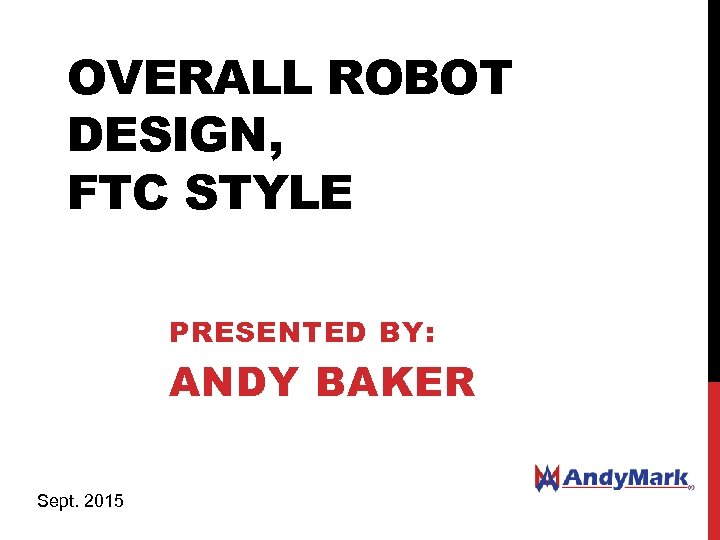 OVERALL ROBOT DESIGN, FTC STYLE PRESENTED BY: ANDY BAKER Sept. 2015