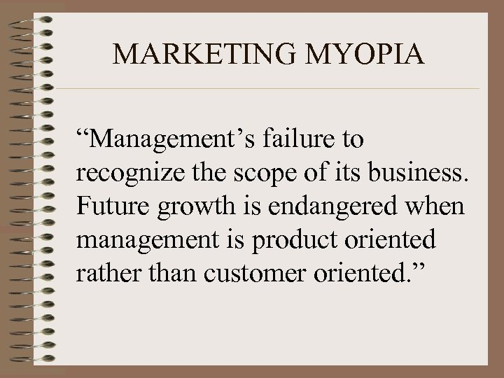 "MARKETING MYOPIA ""Management's failure to recognize the scope of its business. Future growth is"