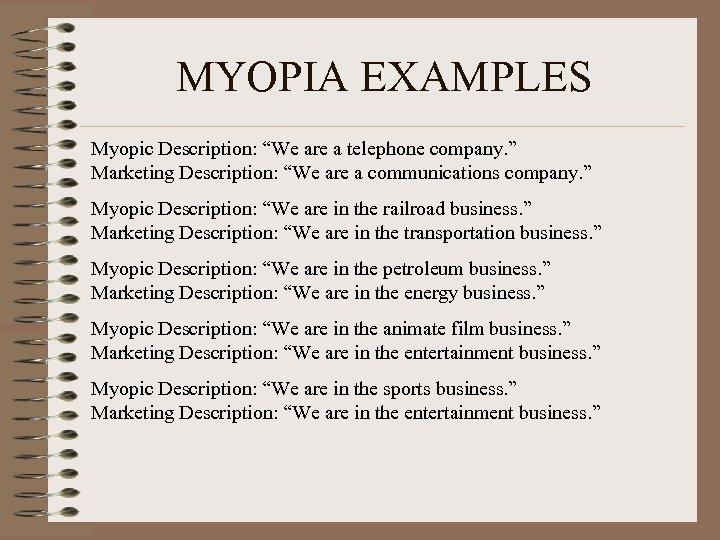 "MYOPIA EXAMPLES Myopic Description: ""We are a telephone company. "" Marketing Description: ""We are"