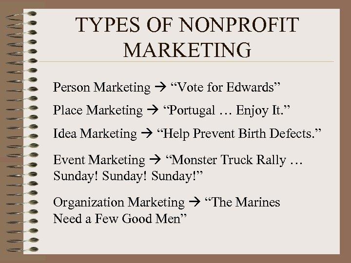 "TYPES OF NONPROFIT MARKETING Person Marketing ""Vote for Edwards"" Place Marketing ""Portugal … Enjoy"