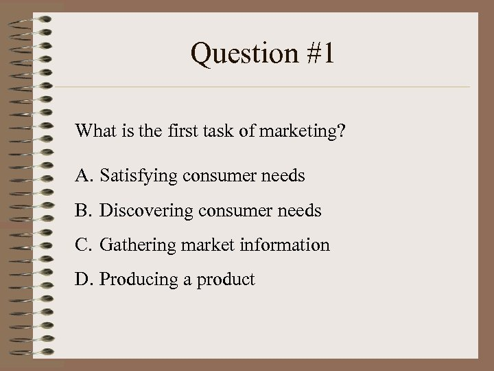 Question #1 What is the first task of marketing? A. Satisfying consumer needs B.