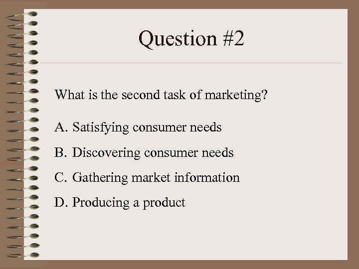 Question #2 What is the second task of marketing? A. Satisfying consumer needs B.