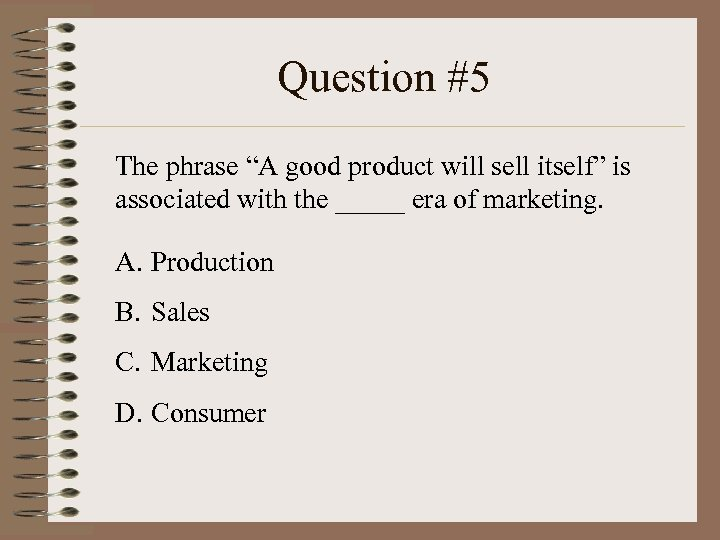 "Question #5 The phrase ""A good product will sell itself"" is associated with the"