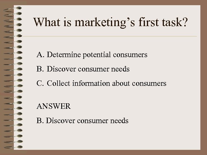 What is marketing's first task? A. Determine potential consumers B. Discover consumer needs C.