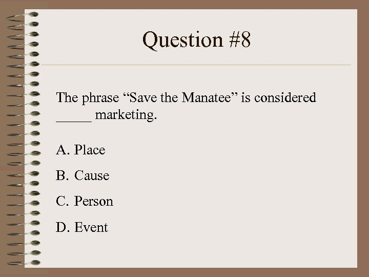 "Question #8 The phrase ""Save the Manatee"" is considered _____ marketing. A. Place B."