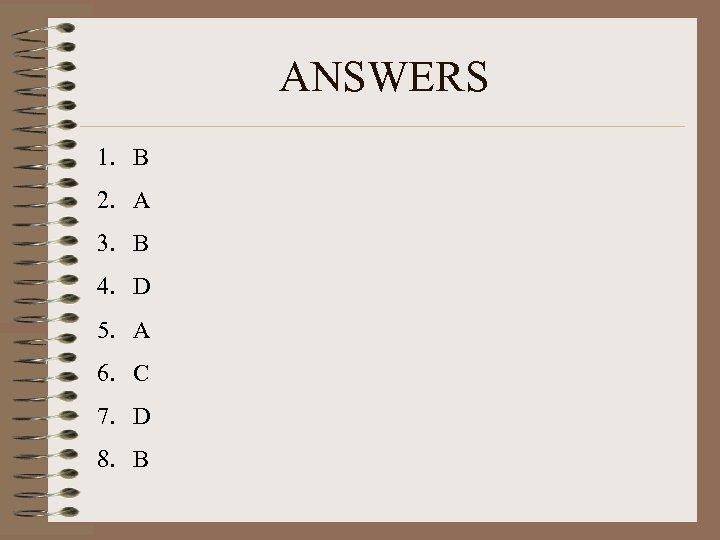 ANSWERS 1. B 2. A 3. B 4. D 5. A 6. C 7.