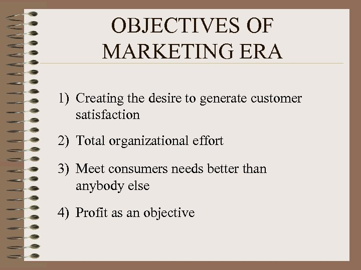 OBJECTIVES OF MARKETING ERA 1) Creating the desire to generate customer satisfaction 2) Total