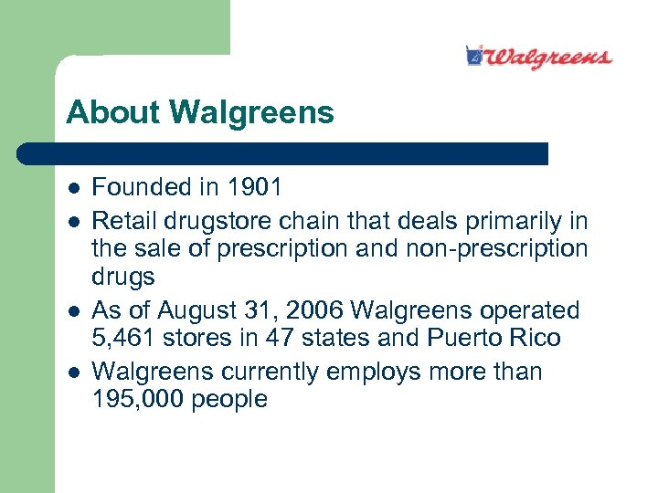 About Walgreens l l Founded in 1901 Retail drugstore chain that deals primarily in