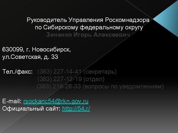Руководитель Управления Роскомнадзора по Сибирскому федеральному округу Зиненко Игорь Алексеевич 630099, г. Новосибирск, ул.