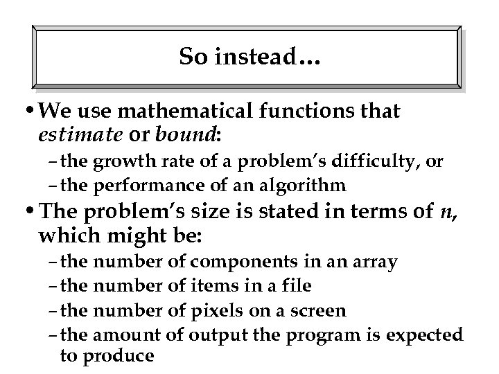 So instead… • We use mathematical functions that estimate or bound: – the growth