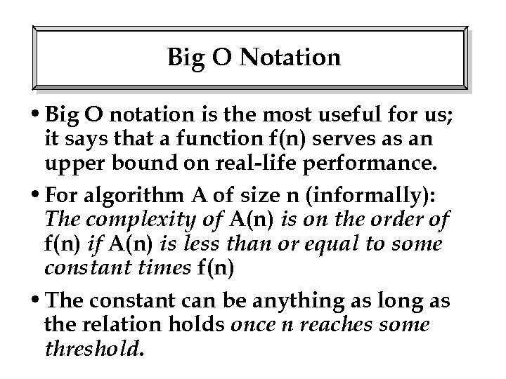 Big O Notation • Big O notation is the most useful for us; it