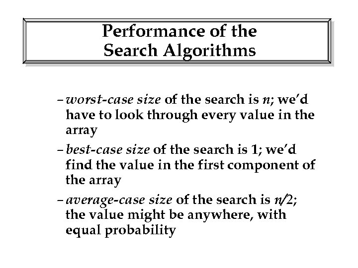 Performance of the Search Algorithms – worst-case size of the search is n; we'd