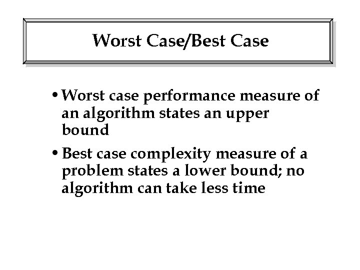 Worst Case/Best Case • Worst case performance measure of an algorithm states an upper