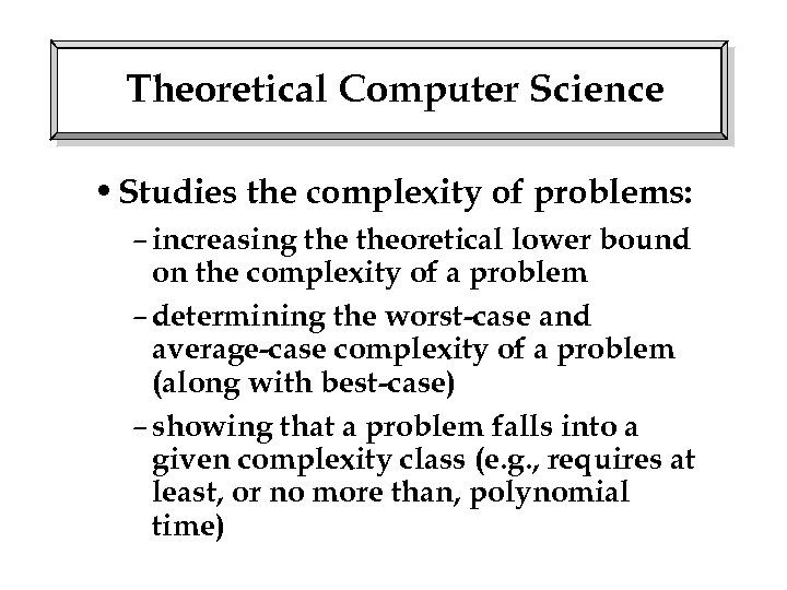 Theoretical Computer Science • Studies the complexity of problems: – increasing theoretical lower bound