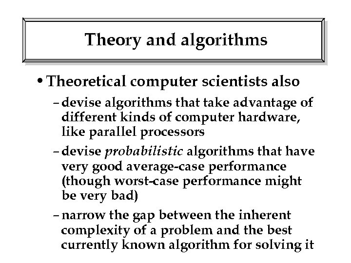 Theory and algorithms • Theoretical computer scientists also – devise algorithms that take advantage