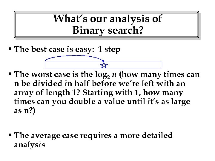 What's our analysis of Binary search? • The best case is easy: 1 step