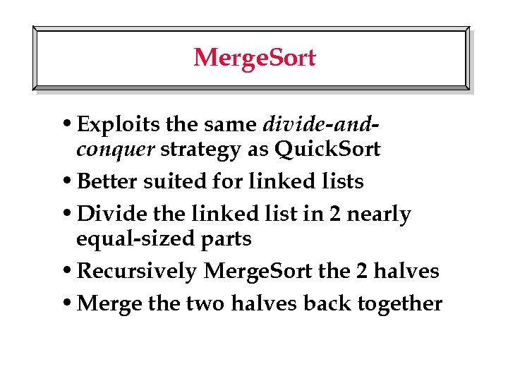 Merge. Sort • Exploits the same divide-andconquer strategy as Quick. Sort • Better suited