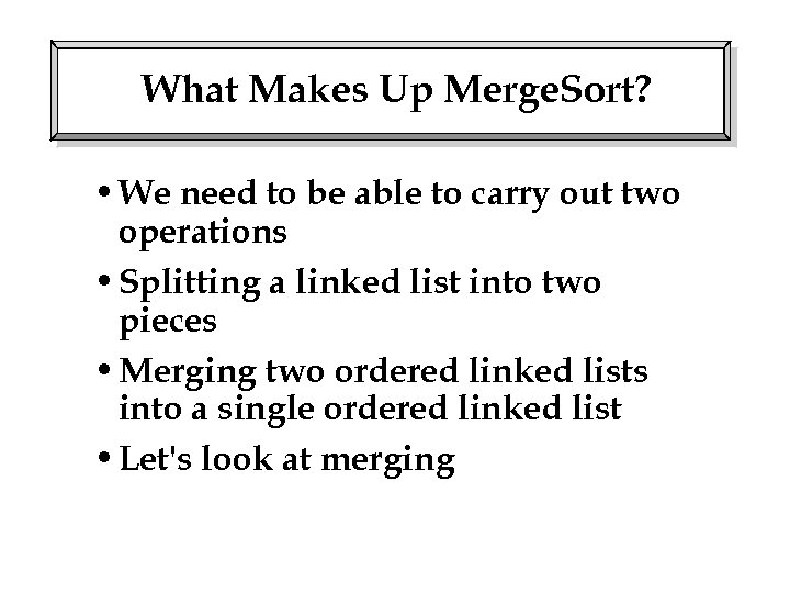 What Makes Up Merge. Sort? • We need to be able to carry out