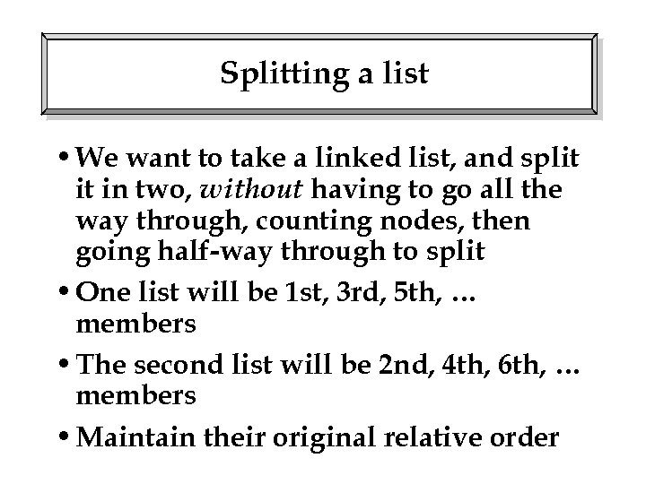 Splitting a list • We want to take a linked list, and split it