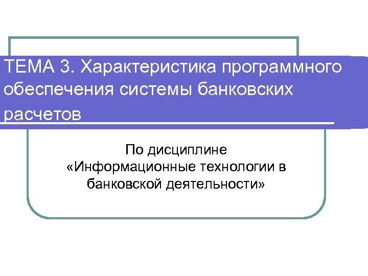 ТЕМА 3. Характеристика программного обеспечения системы банковских расчетов По дисциплине «Информационные технологии в банковской