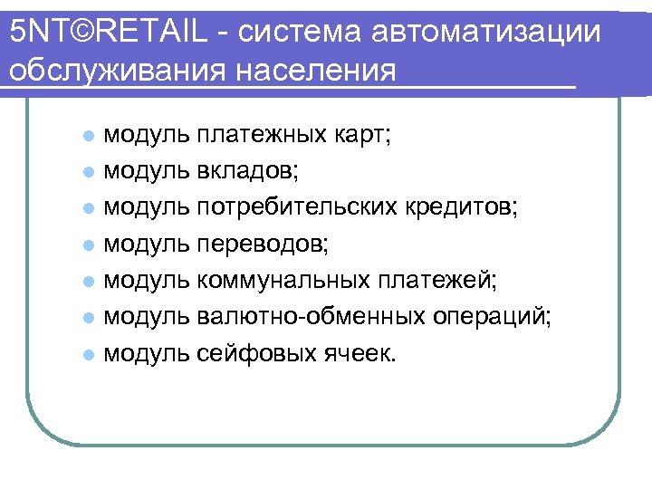 5 NT©RETAIL система автоматизации обслуживания населения модуль платежных карт; l модуль вкладов; l модуль