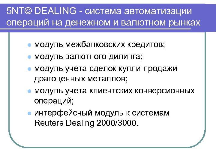 5 NT© DEALING система автоматизации операций на денежном и валютном рынках модуль межбанковских кредитов;