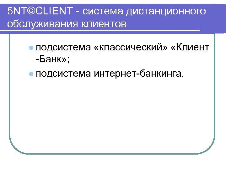 5 NT©CLIENT система дистанционного обслуживания клиентов l подсистема «классический» «Клиент Банк» ; l подсистема