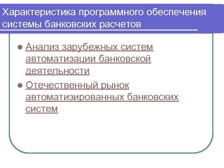 Характеристика программного обеспечения системы банковских расчетов l Анализ зарубежных систем автоматизации банковской деятельности l