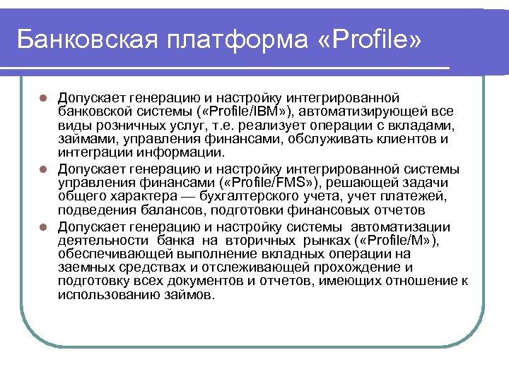 Банковская платформа «Profile» Допускает генерацию и настройку интегрированной банковской системы ( «Profile/IBM» ), автоматизирующей