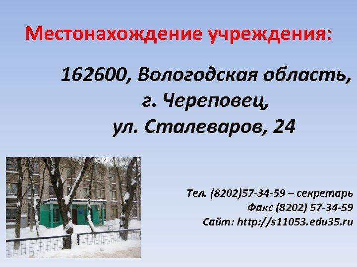 Местонахождение учреждения: 162600, Вологодская область, г. Череповец, ул. Сталеваров, 24 Тел. (8202)57 -34 -59