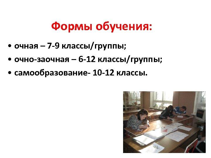 Формы обучения: • очная – 7 -9 классы/группы; • очно-заочная – 6 -12 классы/группы;