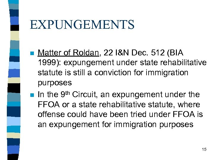 EXPUNGEMENTS n n Matter of Roldan, 22 I&N Dec. 512 (BIA 1999): expungement under