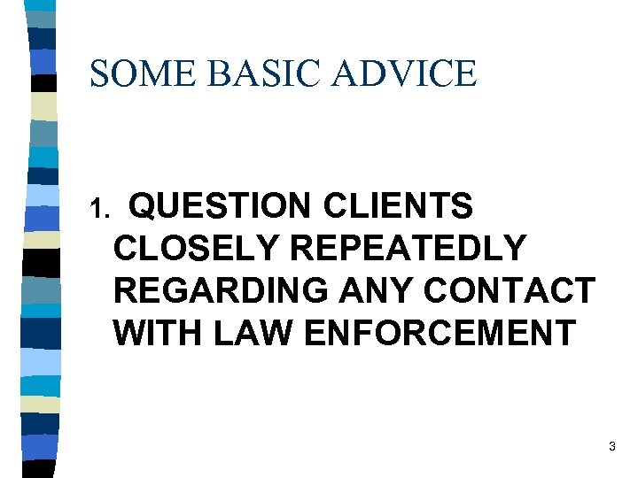 SOME BASIC ADVICE 1. QUESTION CLIENTS CLOSELY REPEATEDLY REGARDING ANY CONTACT WITH LAW ENFORCEMENT