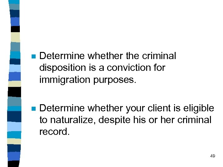 n Determine whether the criminal disposition is a conviction for immigration purposes. n Determine